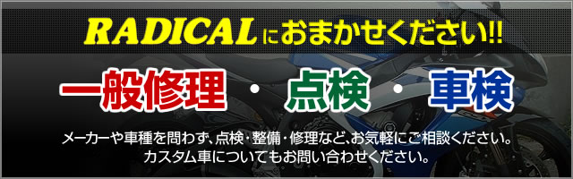 RADICALにおまかせください!!一般修理・点検 ・車検 メーカーや車種を問わず、点検・整備・修理など、お気軽にご相談ください。カスタム車についてもお問い合わせください。